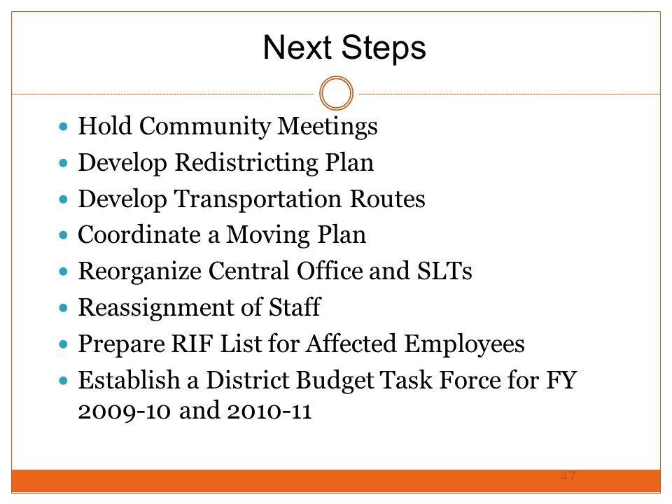 Hold Community Meetings Develop Redistricting Plan Develop Transportation Routes Coordinate a Moving Plan Reorganize Central Office and SLTs Reassignment of Staff Prepare RIF List for Affected Employees Establish a District Budget Task Force for FY 2009-10 and 2010-11 47 Next Steps