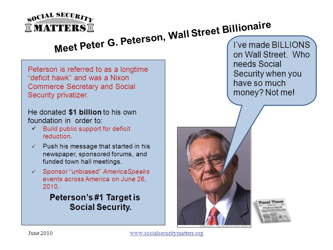"June 2010www.socialsecuritymatters.org Peterson is referred to as a longtime ""deficit hawk"" and was a Nixon Commerce Secretary and Social Security pri"