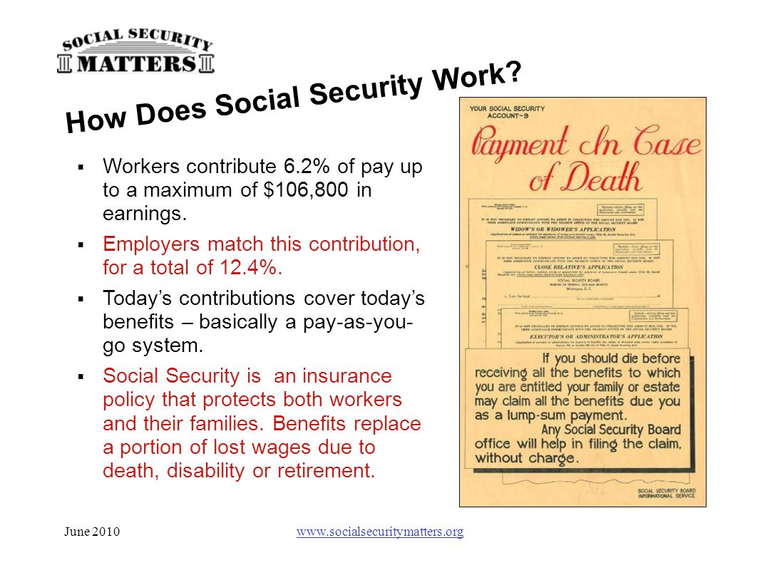 June 2010www.socialsecuritymatters.org  Workers contribute 6.2% of pay up to a maximum of $106,800 in earnings.  Employers match this contribution,