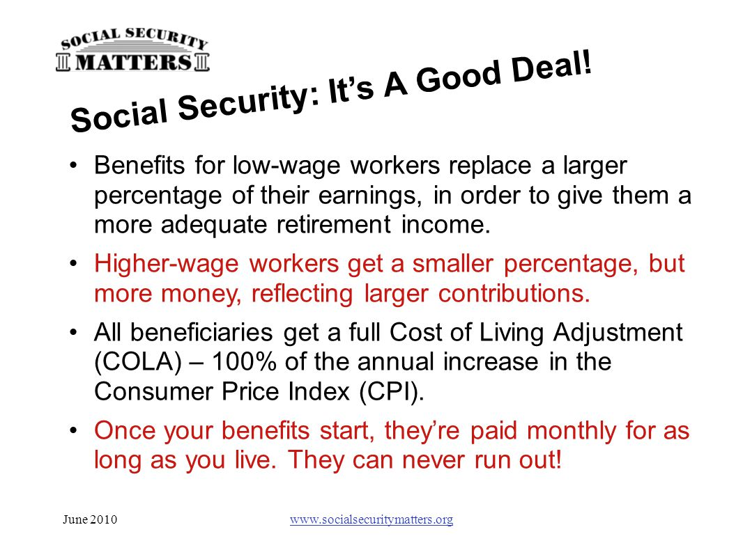 June 2010www.socialsecuritymatters.org Benefits for low-wage workers replace a larger percentage of their earnings, in order to give them a more adequ