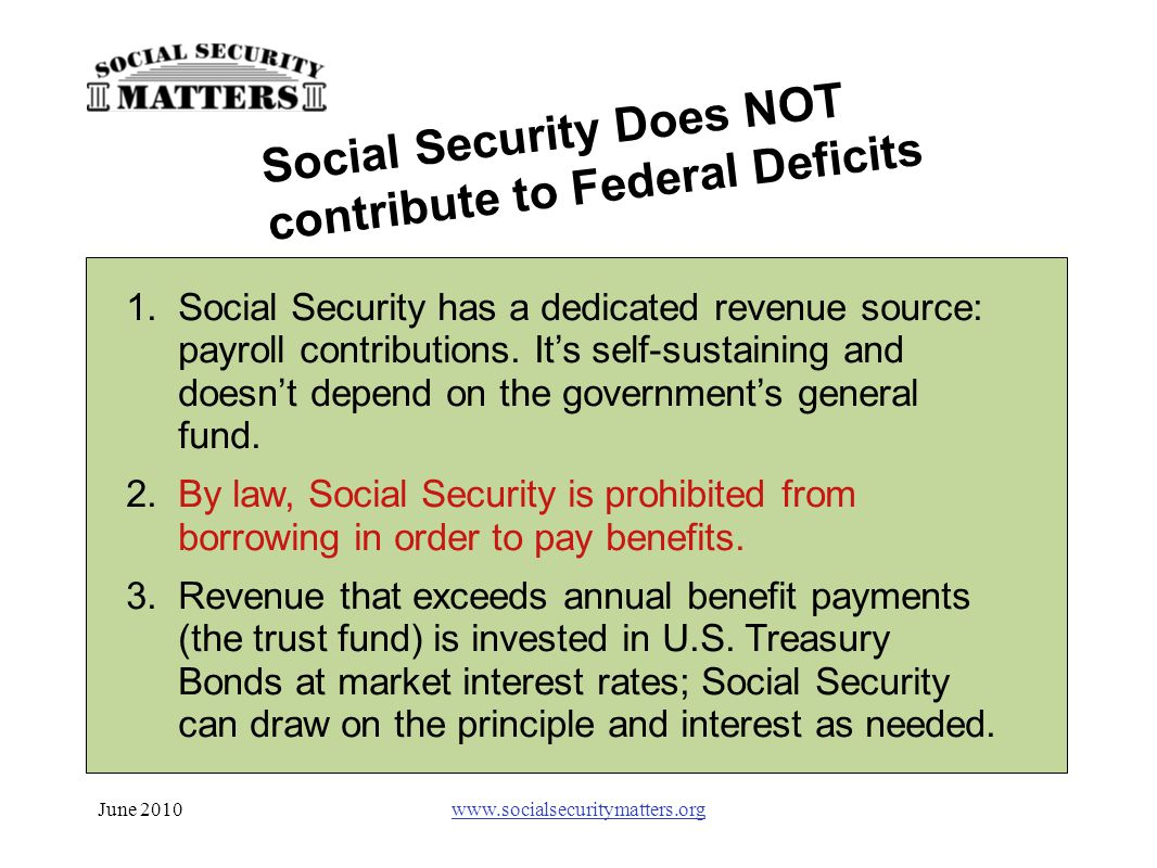 June 2010www.socialsecuritymatters.org 1.Social Security has a dedicated revenue source: payroll contributions. It's self-sustaining and doesn't depen