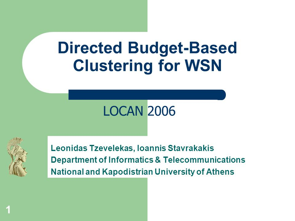 1 Directed Budget-Based Clustering for WSN Leonidas Tzevelekas, Ioannis Stavrakakis Department of Informatics & Telecommunications National and Kapodistrian University of Athens LOCAN 2006