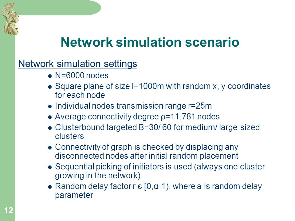12 Network simulation scenario Network simulation settings N=6000 nodes Square plane of size l=1000m with random x, y coordinates for each node Individual nodes transmission range r=25m Average connectivity degree ρ=11.781 nodes Clusterbound targeted B=30/ 60 for medium/ large-sized clusters Connectivity of graph is checked by displacing any disconnected nodes after initial random placement Sequential picking of initiators is used (always one cluster growing in the network) Random delay factor r є [0,α-1), where a is random delay parameter