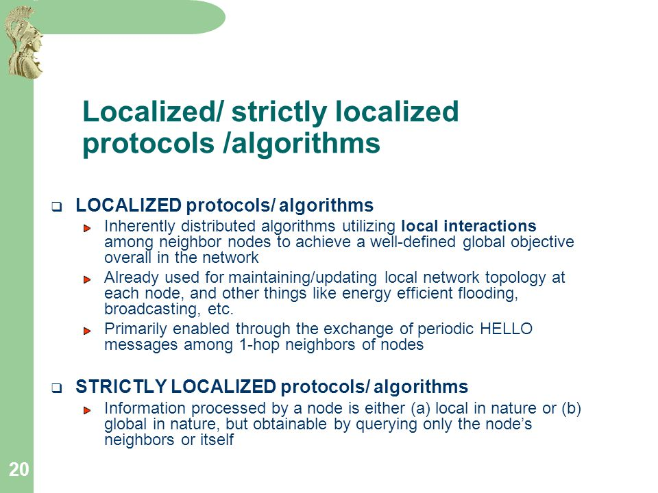 20 Localized/ strictly localized protocols /algorithms  LOCALIZED protocols/ algorithms Inherently distributed algorithms utilizing local interactions among neighbor nodes to achieve a well-defined global objective overall in the network Already used for maintaining/updating local network topology at each node, and other things like energy efficient flooding, broadcasting, etc.