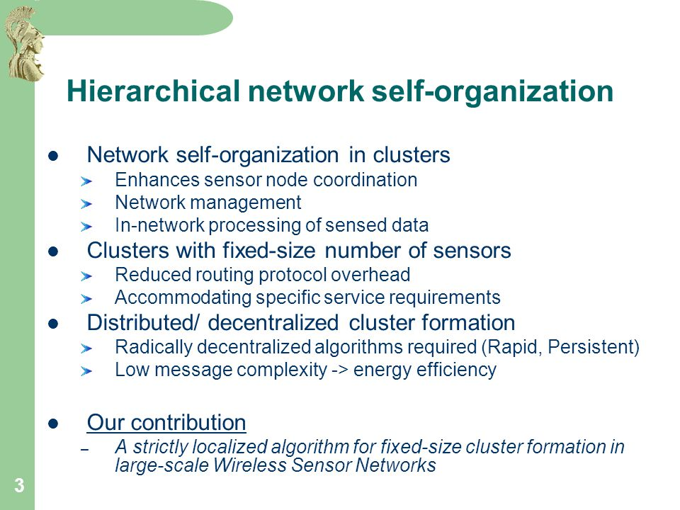 3 Hierarchical network self-organization Network self-organization in clusters Enhances sensor node coordination Network management In-network processing of sensed data Clusters with fixed-size number of sensors Reduced routing protocol overhead Accommodating specific service requirements Distributed/ decentralized cluster formation Radically decentralized algorithms required (Rapid, Persistent) Low message complexity -> energy efficiency Our contribution – A strictly localized algorithm for fixed-size cluster formation in large-scale Wireless Sensor Networks