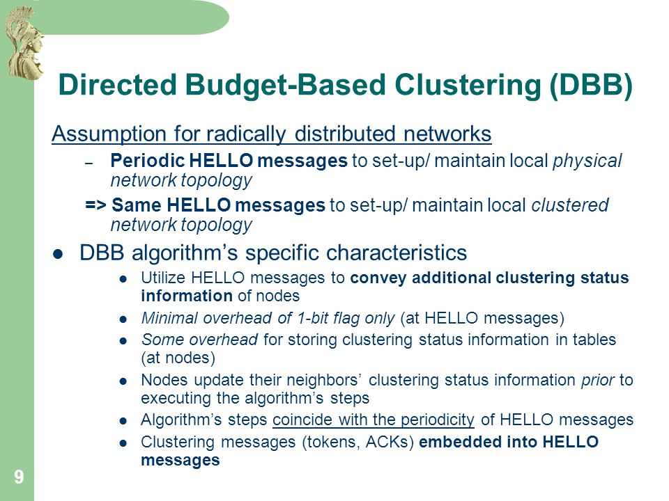 9 Directed Budget-Based Clustering (DBB) Assumption for radically distributed networks – Periodic HELLO messages to set-up/ maintain local physical network topology => Same HELLO messages to set-up/ maintain local clustered network topology DBB algorithm's specific characteristics Utilize HELLO messages to convey additional clustering status information of nodes Minimal overhead of 1-bit flag only (at HELLO messages) Some overhead for storing clustering status information in tables (at nodes) Nodes update their neighbors' clustering status information prior to executing the algorithm's steps Algorithm's steps coincide with the periodicity of HELLO messages Clustering messages (tokens, ACKs) embedded into HELLO messages