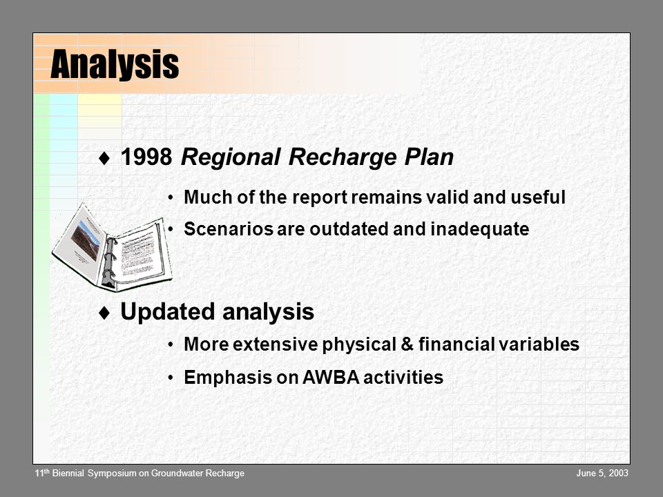 June 5, 200311 th Biennial Symposium on Groundwater Recharge Analysis  1998 Regional Recharge Plan Much of the report remains valid and useful Scenarios are outdated and inadequate  Updated analysis More extensive physical & financial variables Emphasis on AWBA activities