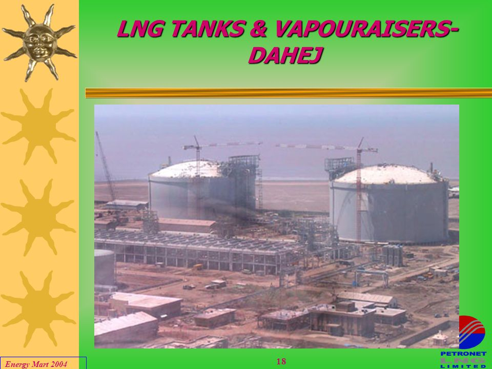 Energy Mart 2004 17 DAHEJ LNG TERMINAL 1 s LNG TO INDIA  Project chain in place  project mechanically completed  First ship to arrive on 29 th Janu
