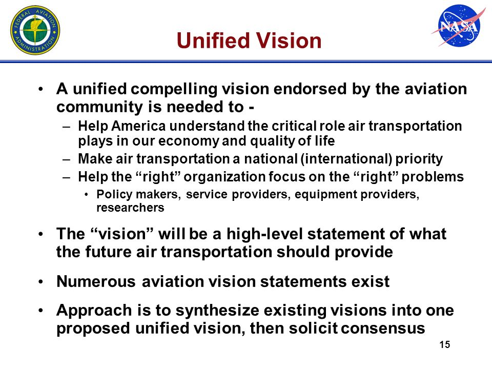 15 Unified Vision A unified compelling vision endorsed by the aviation community is needed to - –Help America understand the critical role air transpo