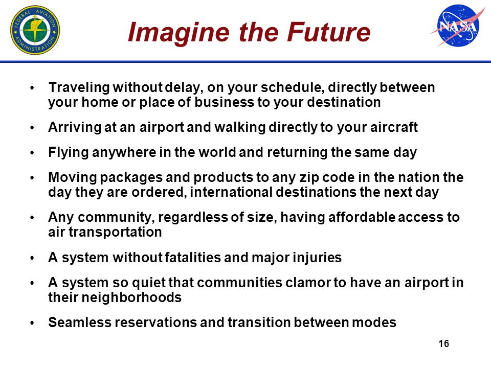 16 Imagine the Future Traveling without delay, on your schedule, directly between your home or place of business to your destination Arriving at an airport and walking directly to your aircraft Flying anywhere in the world and returning the same day Moving packages and products to any zip code in the nation the day they are ordered, international destinations the next day Any community, regardless of size, having affordable access to air transportation A system without fatalities and major injuries A system so quiet that communities clamor to have an airport in their neighborhoods Seamless reservations and transition between modes