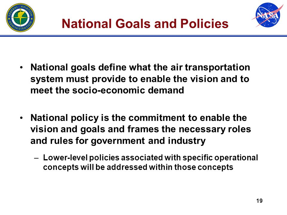 19 National Goals and Policies National goals define what the air transportation system must provide to enable the vision and to meet the socio-economic demand National policy is the commitment to enable the vision and goals and frames the necessary roles and rules for government and industry –Lower-level policies associated with specific operational concepts will be addressed within those concepts