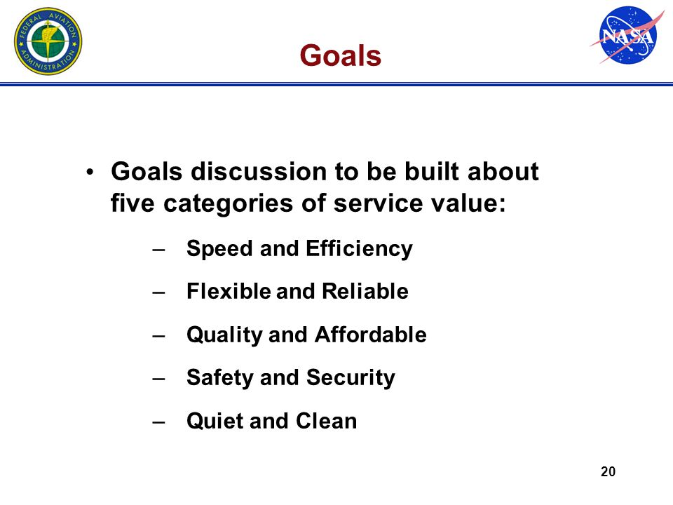 20 Goals Goals discussion to be built about five categories of service value: –Speed and Efficiency –Flexible and Reliable –Quality and Affordable –Safety and Security –Quiet and Clean