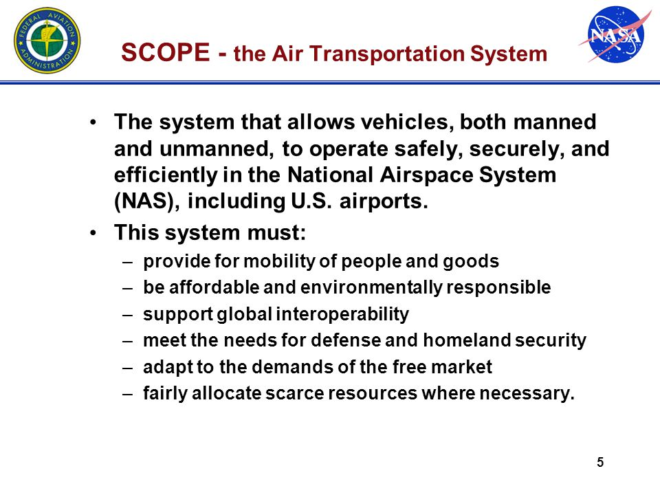 5 SCOPE - the Air Transportation System The system that allows vehicles, both manned and unmanned, to operate safely, securely, and efficiently in the National Airspace System (NAS), including U.S.
