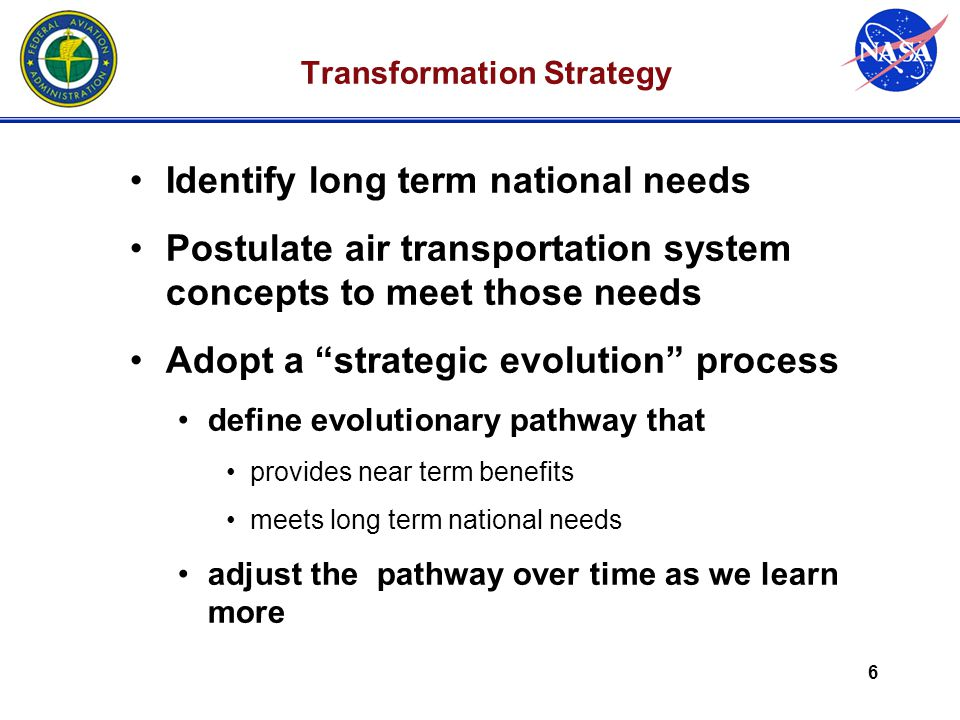 6 Transformation Strategy Identify long term national needs Postulate air transportation system concepts to meet those needs Adopt a strategic evolution process define evolutionary pathway that provides near term benefits meets long term national needs adjust the pathway over time as we learn more