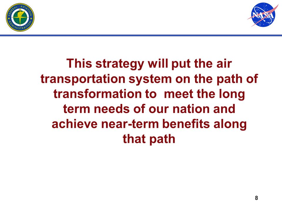 8 This strategy will put the air transportation system on the path of transformation to meet the long term needs of our nation and achieve near-term benefits along that path