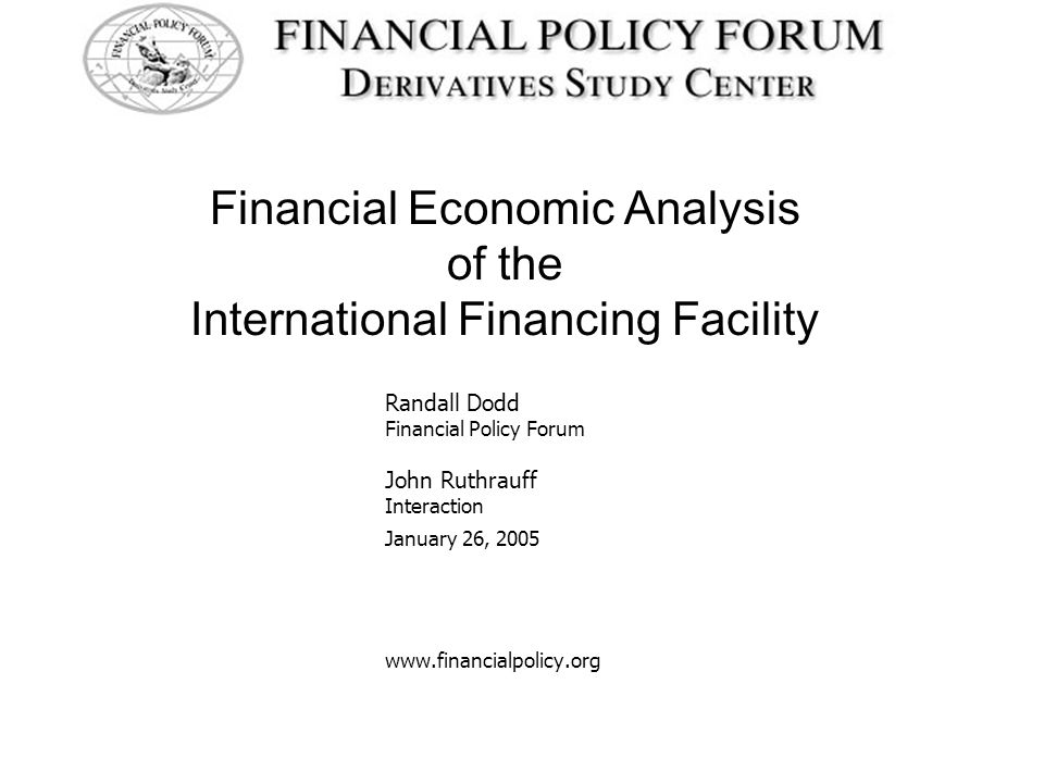 Financial Economic Analysis of the International Financing Facility Randall Dodd Financial Policy Forum John Ruthrauff Interaction January 26, 2005 www.financialpolicy.org