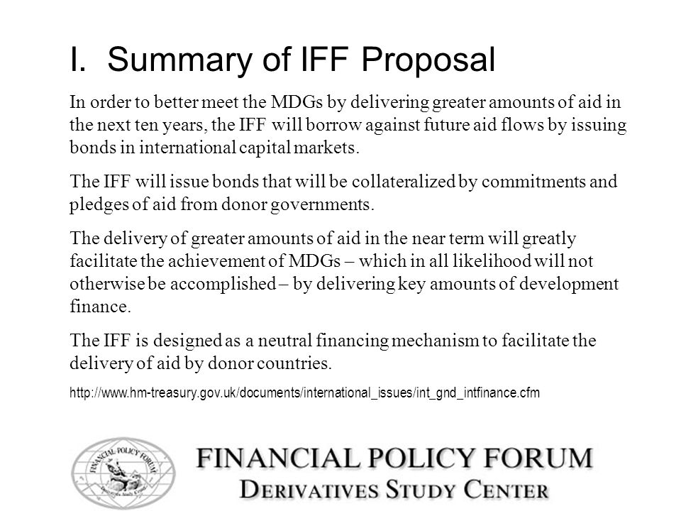 I. Summary of IFF Proposal In order to better meet the MDGs by delivering greater amounts of aid in the next ten years, the IFF will borrow against fu