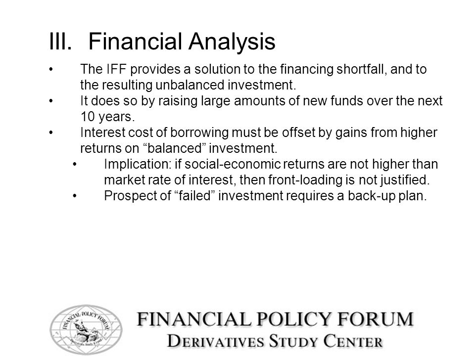 III. Financial Analysis The IFF provides a solution to the financing shortfall, and to the resulting unbalanced investment. It does so by raising larg