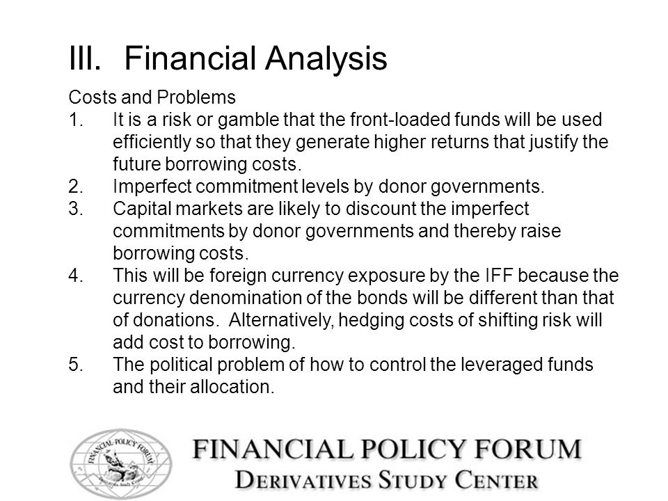 III. Financial Analysis Costs and Problems 1.It is a risk or gamble that the front-loaded funds will be used efficiently so that they generate higher