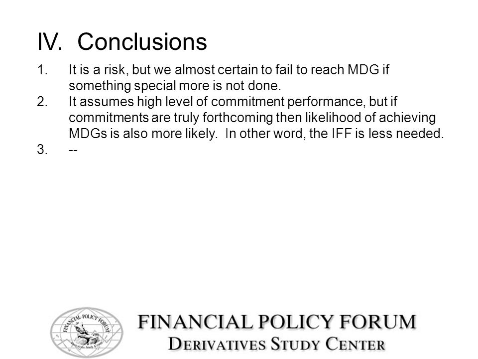 IV. Conclusions 1.It is a risk, but we almost certain to fail to reach MDG if something special more is not done. 2.It assumes high level of commitmen