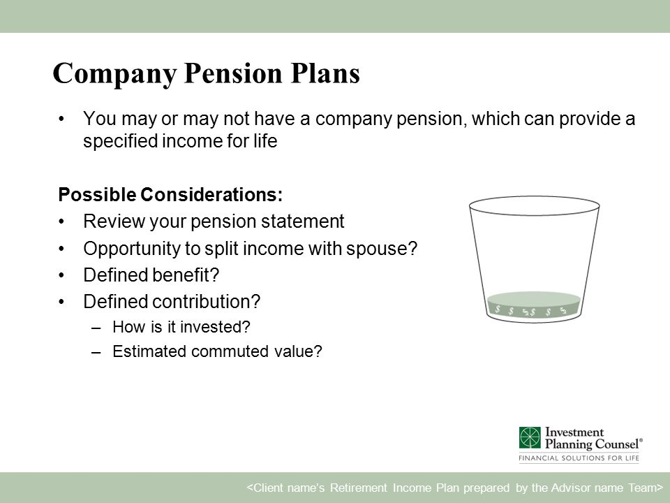 Company Pension Plans You may or may not have a company pension, which can provide a specified income for life Possible Considerations: Review your pension statement Opportunity to split income with spouse.