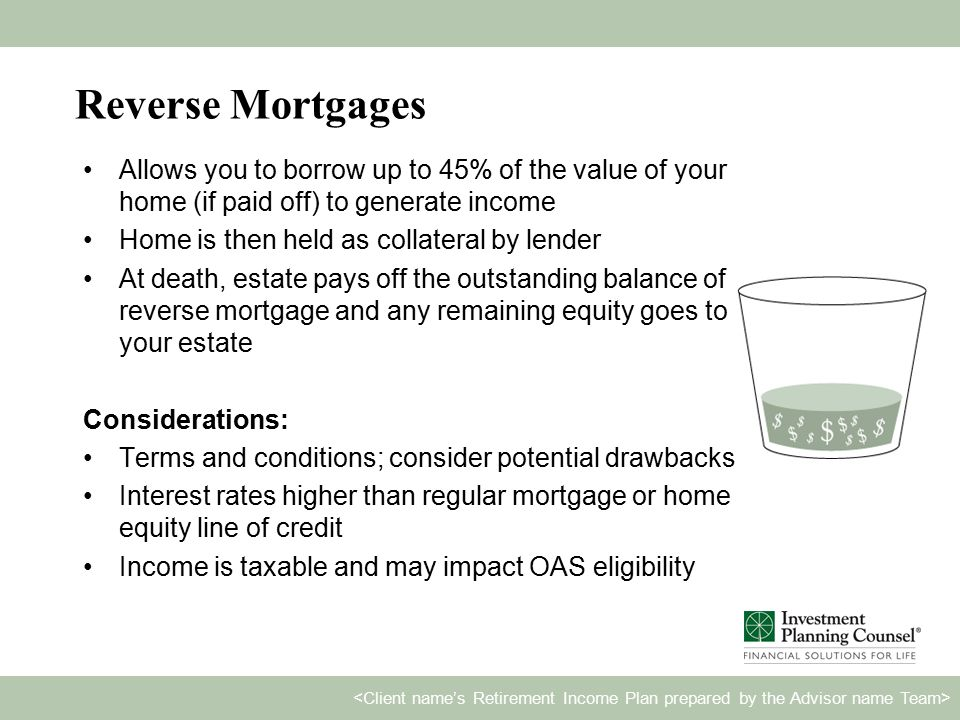 Reverse Mortgages Allows you to borrow up to 45% of the value of your home (if paid off) to generate income Home is then held as collateral by lender At death, estate pays off the outstanding balance of reverse mortgage and any remaining equity goes to your estate Considerations: Terms and conditions; consider potential drawbacks Interest rates higher than regular mortgage or home equity line of credit Income is taxable and may impact OAS eligibility