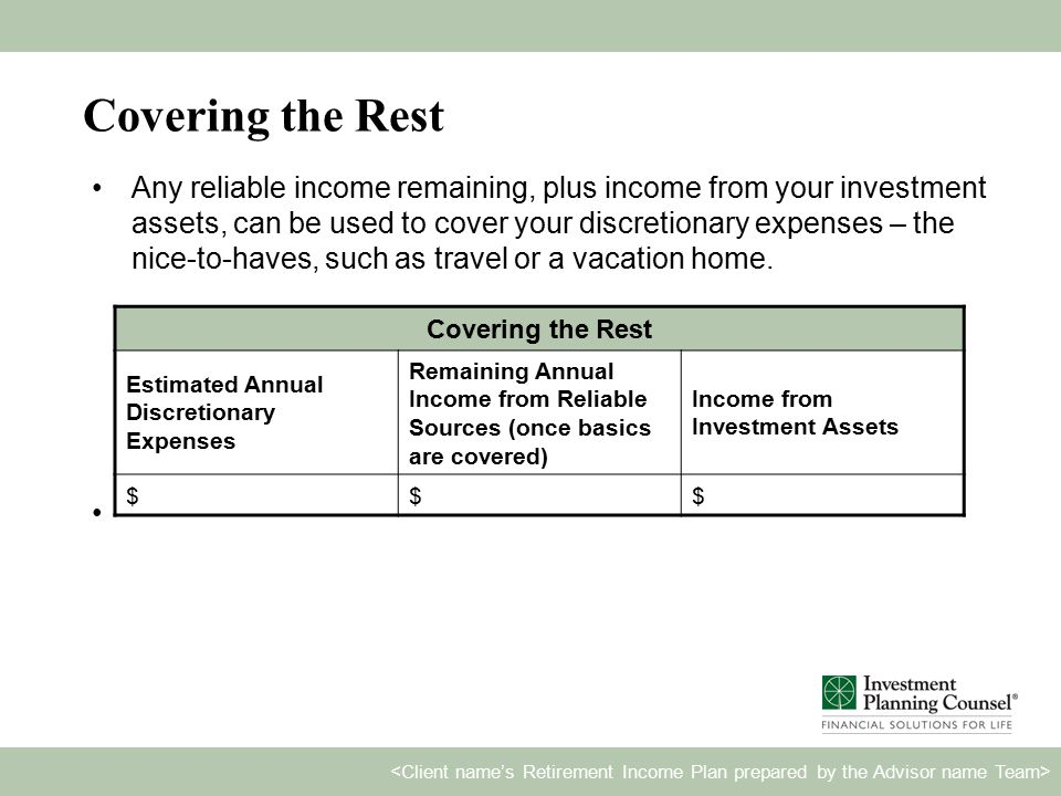 Covering the Rest Any reliable income remaining, plus income from your investment assets, can be used to cover your discretionary expenses – the nice-to-haves, such as travel or a vacation home.