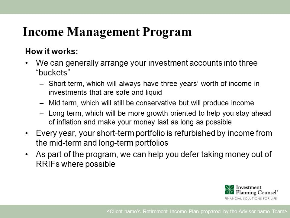 Income Management Program How it works: We can generally arrange your investment accounts into three buckets –Short term, which will always have three years' worth of income in investments that are safe and liquid –Mid term, which will still be conservative but will produce income –Long term, which will be more growth oriented to help you stay ahead of inflation and make your money last as long as possible Every year, your short-term portfolio is refurbished by income from the mid-term and long-term portfolios As part of the program, we can help you defer taking money out of RRIFs where possible