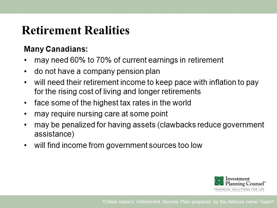 Retirement Realities Many Canadians: may need 60% to 70% of current earnings in retirement do not have a company pension plan will need their retirement income to keep pace with inflation to pay for the rising cost of living and longer retirements face some of the highest tax rates in the world may require nursing care at some point may be penalized for having assets (clawbacks reduce government assistance) will find income from government sources too low