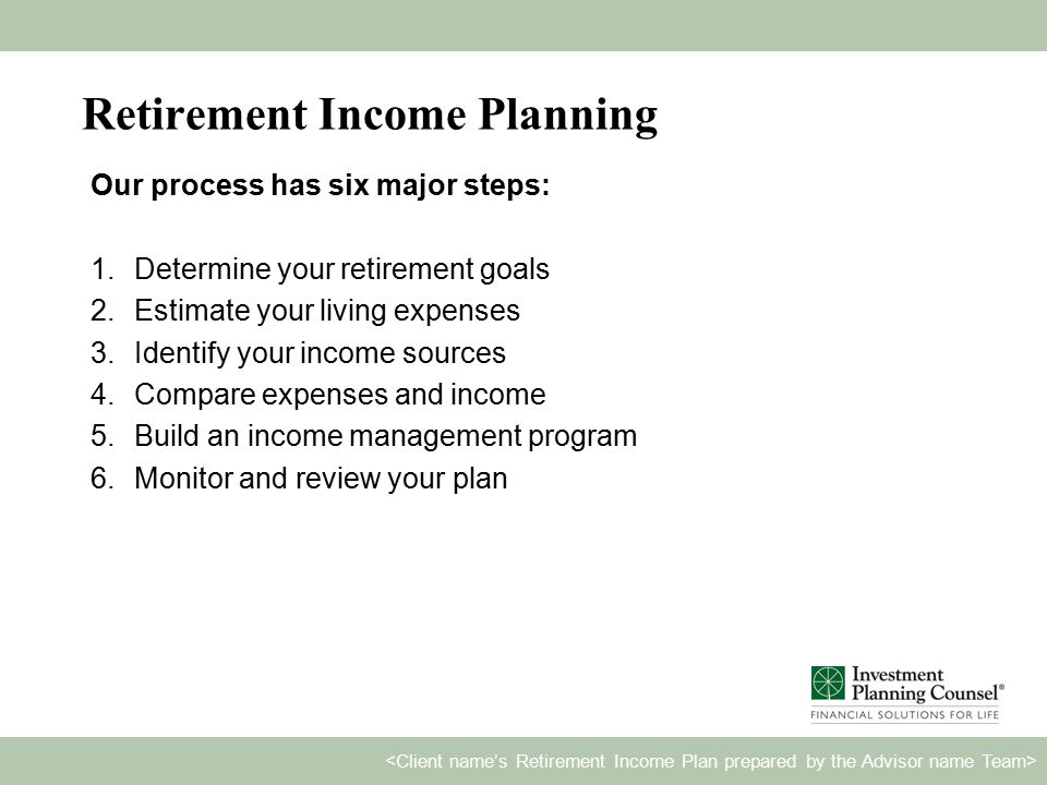 Retirement Income Planning Our process has six major steps: 1.Determine your retirement goals 2.Estimate your living expenses 3.Identify your income sources 4.Compare expenses and income 5.Build an income management program 6.Monitor and review your plan