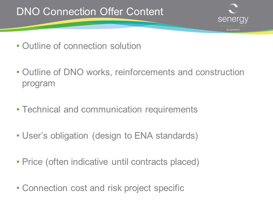DNO Connection Offer Content Outline of connection solution Outline of DNO works, reinforcements and construction program Technical and communication requirements User's obligation (design to ENA standards) Price (often indicative until contracts placed) Connection cost and risk project specific