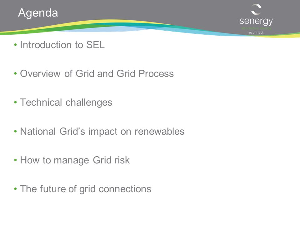 Agenda Introduction to SEL Overview of Grid and Grid Process Technical challenges National Grid's impact on renewables How to manage Grid risk The future of grid connections
