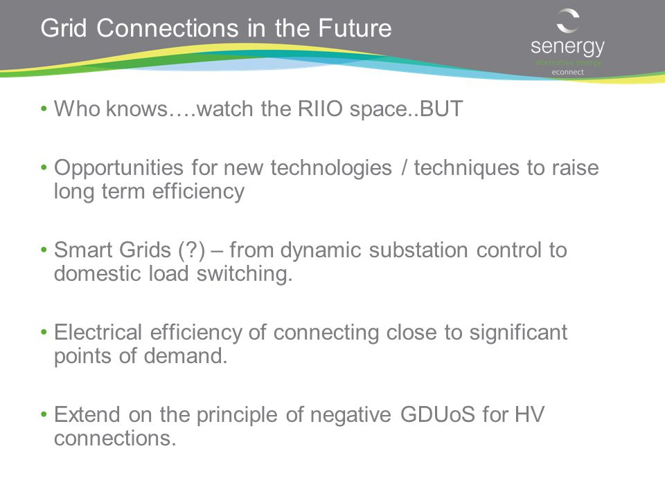Grid Connections in the Future Who knows….watch the RIIO space..BUT Opportunities for new technologies / techniques to raise long term efficiency Smart Grids ( ) – from dynamic substation control to domestic load switching.