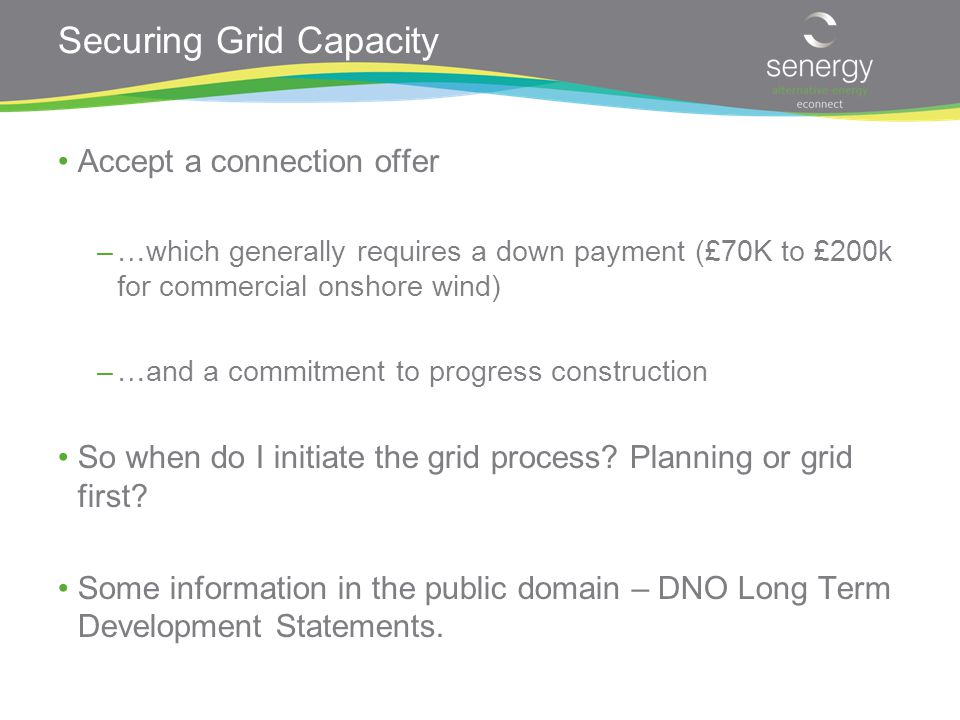 Securing Grid Capacity Accept a connection offer –…which generally requires a down payment (£70K to £200k for commercial onshore wind) –…and a commitment to progress construction So when do I initiate the grid process.