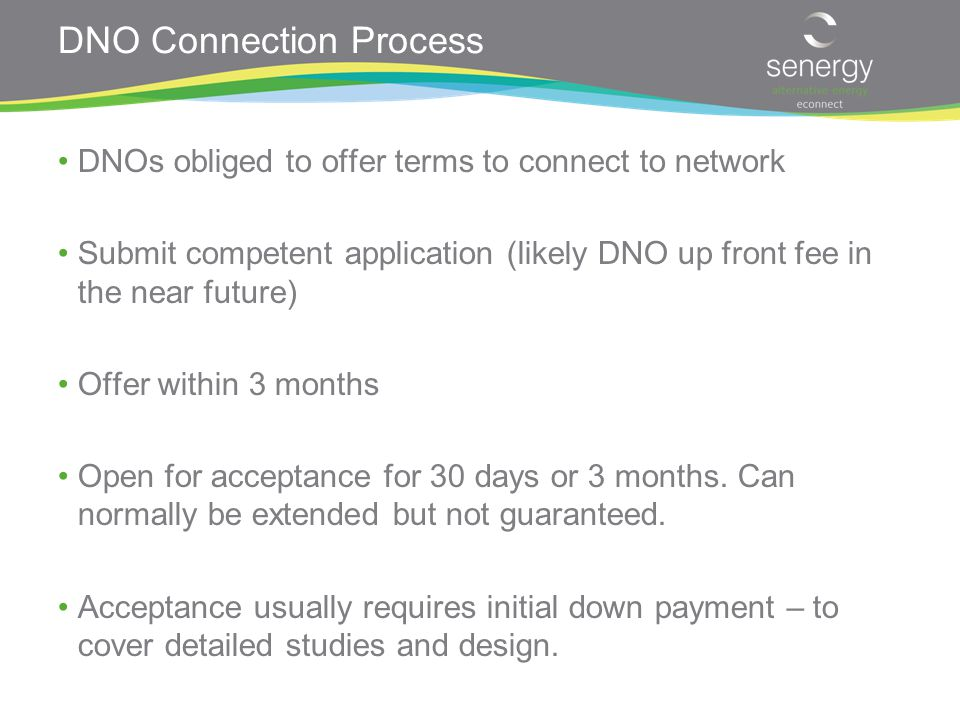 DNO Connection Process DNOs obliged to offer terms to connect to network Submit competent application (likely DNO up front fee in the near future) Offer within 3 months Open for acceptance for 30 days or 3 months.