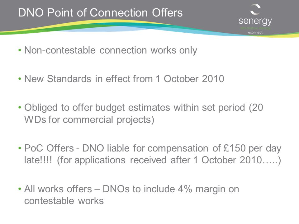 DNO Point of Connection Offers Non-contestable connection works only New Standards in effect from 1 October 2010 Obliged to offer budget estimates within set period (20 WDs for commercial projects) PoC Offers - DNO liable for compensation of £150 per day late!!!.