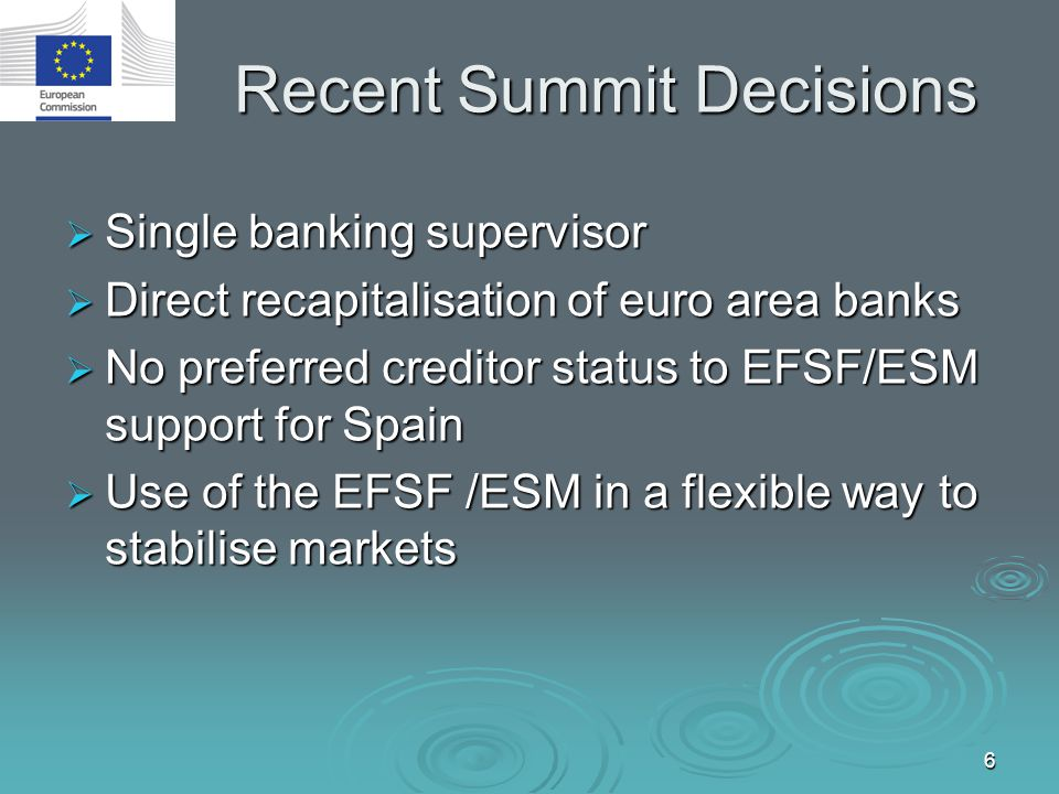 6 Recent Summit Decisions  Single banking supervisor  Direct recapitalisation of euro area banks  No preferred creditor status to EFSF/ESM support