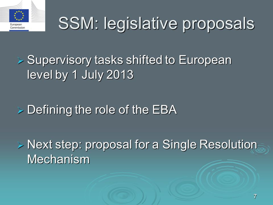 7 SSM: legislative proposals  Supervisory tasks shifted to European level by 1 July 2013  Defining the role of the EBA  Next step: proposal for a S
