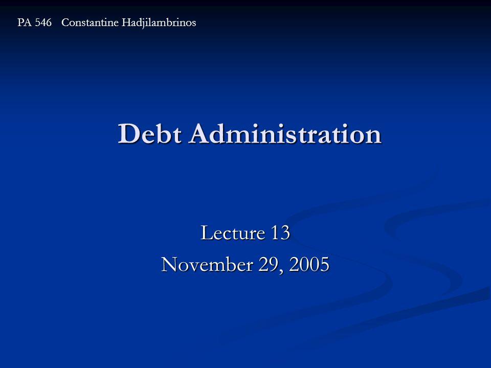 Debt Administration Lecture 13 November 29, 2005 PA 546 Constantine Hadjilambrinos