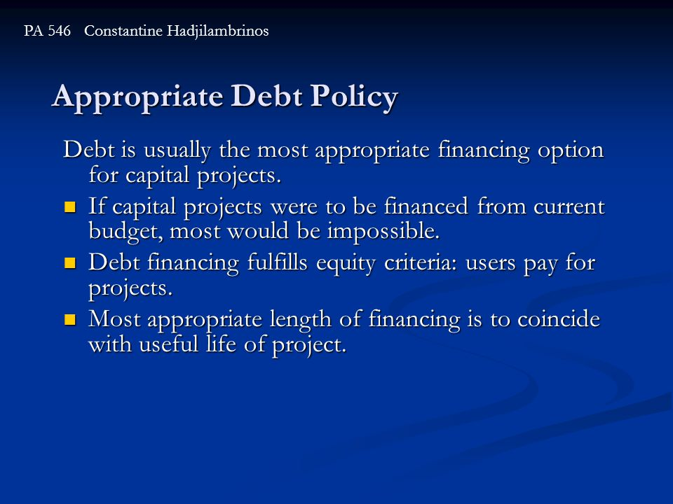 Appropriate Debt Policy PA 546 Constantine Hadjilambrinos Debt is usually the most appropriate financing option for capital projects. If capital proje