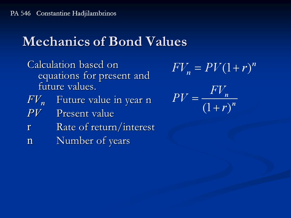 Mechanics of Bond Values PA 546 Constantine Hadjilambrinos Calculation based on equations for present and future values. FV n Future value in year n P