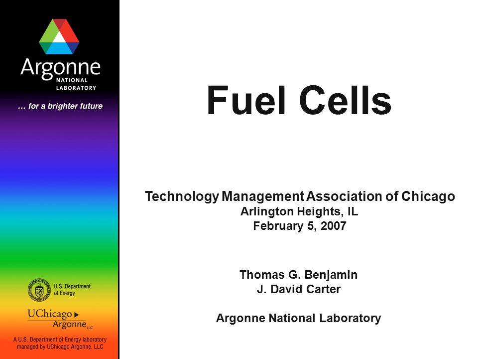 Fuel Cells Thomas G. Benjamin J. David Carter Argonne National Laboratory Technology Management Association of Chicago Arlington Heights, IL February
