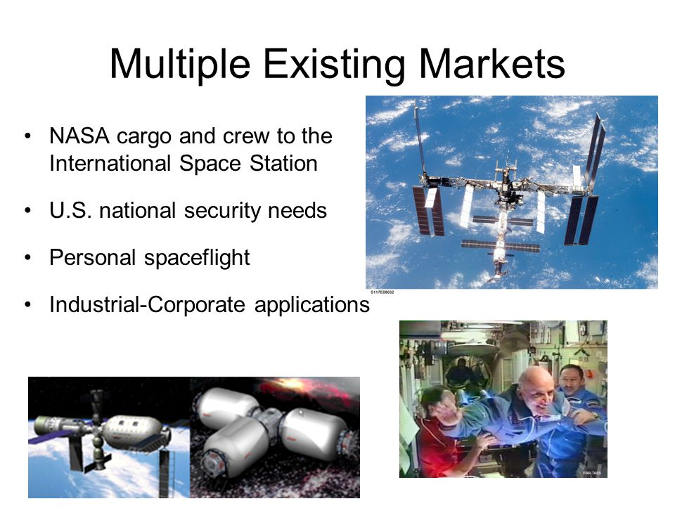 Multiple Existing Markets NASA cargo and crew to the International Space Station U.S. national security needs Personal spaceflight Industrial-Corporat