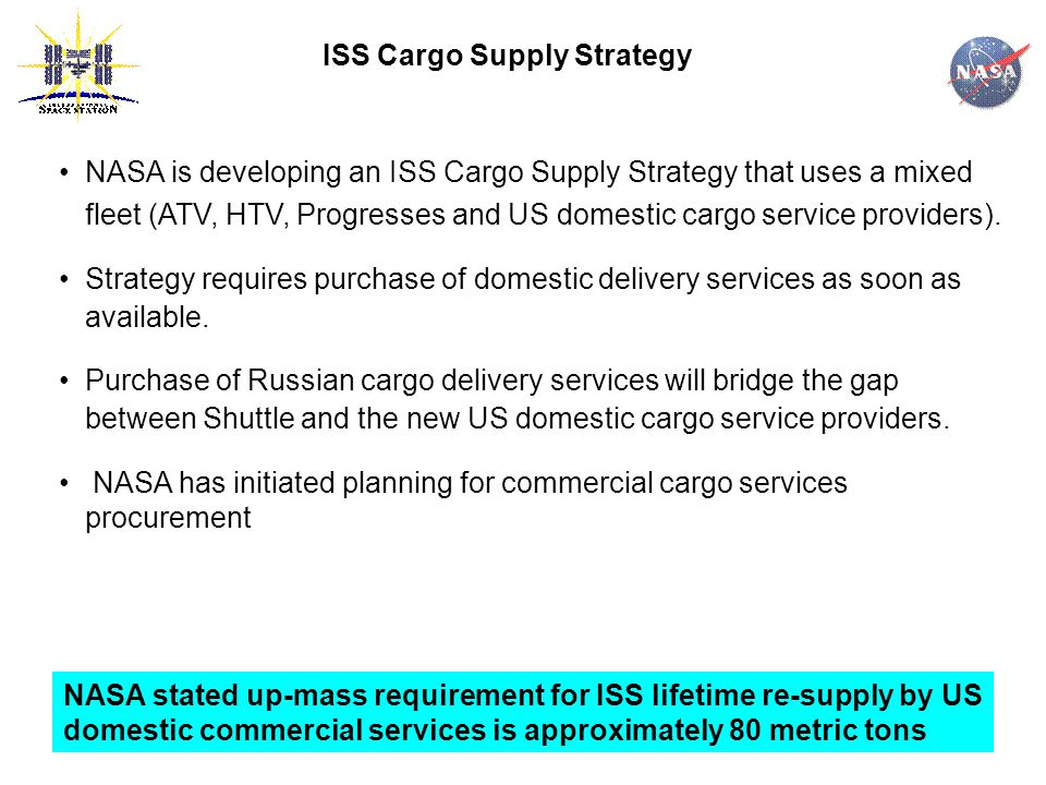 ISS Cargo Supply Strategy NASA is developing an ISS Cargo Supply Strategy that uses a mixed fleet (ATV, HTV, Progresses and US domestic cargo service