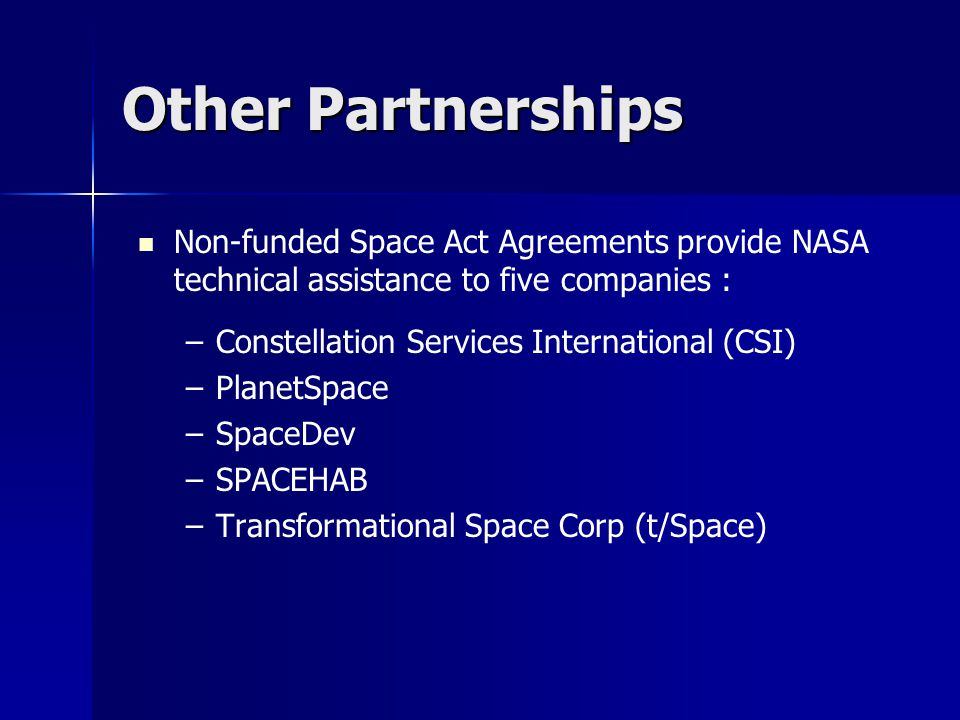 Other Partnerships Non-funded Space Act Agreements provide NASA technical assistance to five companies : – –Constellation Services International (CSI)
