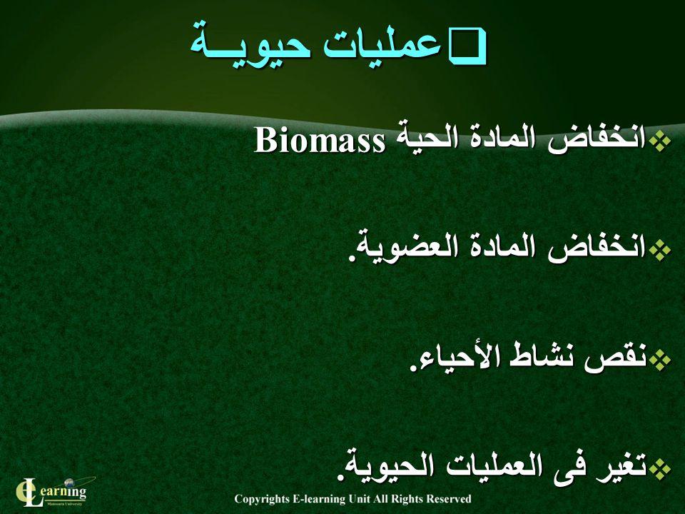  عمليات حيويــة  انخفاض المادة الحية Biomass  انخفاض المادة العضوية.  نقص نشاط الأحياء.  تغير فى العمليات الحيوية.