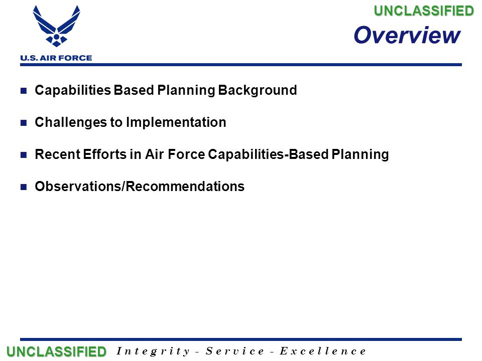 I n t e g r i t y - S e r v i c e - E x c e l l e n c e Capabilities-Based Planning Background Focus on possibilities vs..