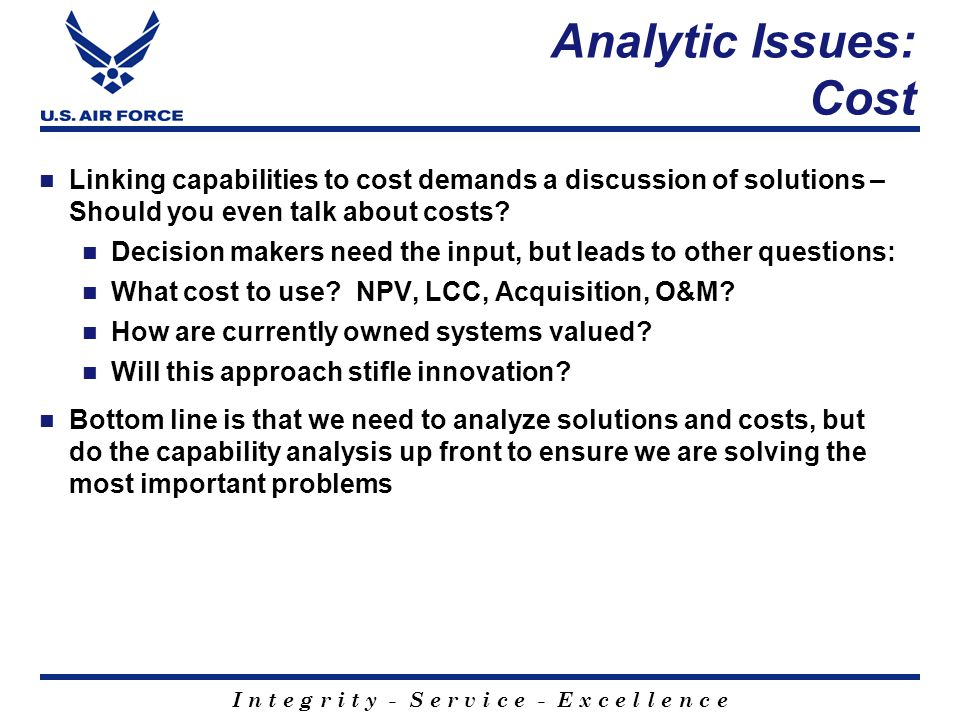 I n t e g r i t y - S e r v i c e - E x c e l l e n c e Analytic Issues: Cost Linking capabilities to cost demands a discussion of solutions – Should