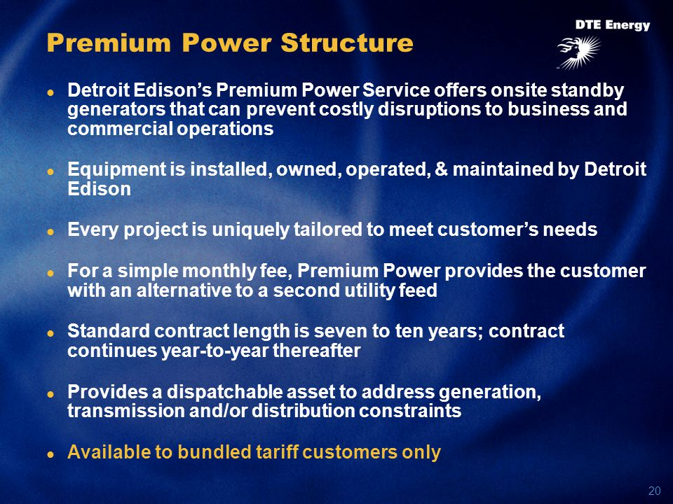 20 Premium Power Structure Detroit Edison's Premium Power Service offers onsite standby generators that can prevent costly disruptions to business and commercial operations Equipment is installed, owned, operated, & maintained by Detroit Edison Every project is uniquely tailored to meet customer's needs For a simple monthly fee, Premium Power provides the customer with an alternative to a second utility feed Standard contract length is seven to ten years; contract continues year-to-year thereafter Provides a dispatchable asset to address generation, transmission and/or distribution constraints Available to bundled tariff customers only