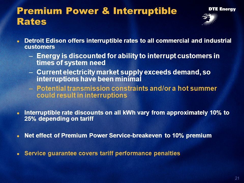 21 Premium Power & Interruptible Rates Detroit Edison offers interruptible rates to all commercial and industrial customers –Energy is discounted for ability to interrupt customers in times of system need –Current electricity market supply exceeds demand, so interruptions have been minimal –Potential transmission constraints and/or a hot summer could result in interruptions Interruptible rate discounts on all kWh vary from approximately 10% to 25% depending on tariff Net effect of Premium Power Service-breakeven to 10% premium Service guarantee covers tariff performance penalties